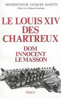 Le Louis XIV des Chartreux : Dom Innocent le Masson, 51e général de l'Ordre (1627-1703)
