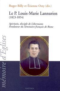 Le Père Louis-Marie Lannurien, 1823-1854 : spiritain, disciple de Libermann, fondateur du Séminaire français de Rome