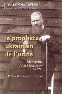 Le prophète ukrainien de l'unité : métropolite André Szeptyckyj, 1865-1944