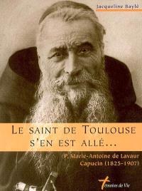 Le saint de Toulouse s'en est allé : P. Marie-Antoine de Lavaur, capucin (1825-1907)