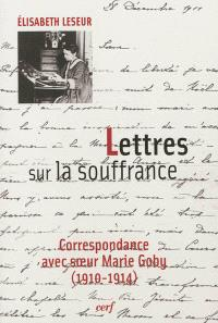 Lettres sur la souffrance : correspondance avec soeur Marie Goby (1910-1914)