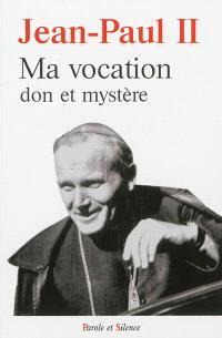 Ma vocation : don et mystère : à l'occasion du 50e anniversaire de mon ordination sacerdotale