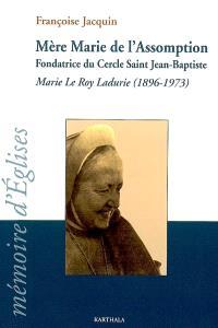 Mère Marie de l'Assomption : fondatrice du cercle saint Jean-Baptiste : Marie Le Roy Ladurie (1896-1973)