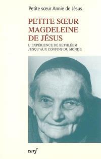 Petite soeur Magdeleine de Jésus : l'expérience de Bethléem jusqu'aux confins du monde