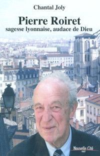 Pierre Roiret : sagesse lyonnaise, audace de Dieu