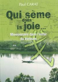 Qui sème dans la joie... : missionnaire dans l'enfer du Vietnam, 1952-1976 : témoignage