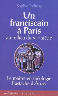 Un franciscain à Paris au milieu du XIIIe siècle : le maître en théologie Eustache d'Arras