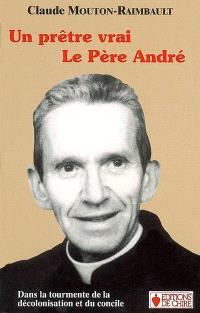 Un prêtre vrai, le Père André : dans la tourmente de la décolonisation et du Concile