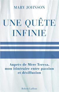 Une quête infinie : auprès de Mère Teresa, mon itinéraire, entre passion et désillusion