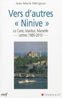 Vers d'autres Ninive : Le Caire, Istanbul, Marseille... : lettres 1985-2010