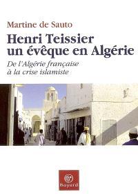 Henri Teissier, un évêque en Algérie : de l'Algérie française à la crise islamiste