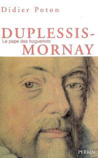 Duplessis-Mornay, le pape des huguenots : 1549-1623