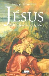 Jésus : de Bethléem au Golgotha
