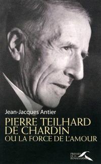 Pierre Teilhard de Chardin : ou La force de l'amour