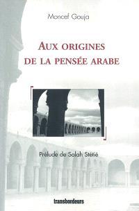 Aux origines de la pensée arabe