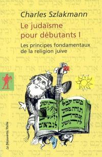 Le judaïsme pour débutants. Volume 1, Les principes fondamentaux de la religion juive