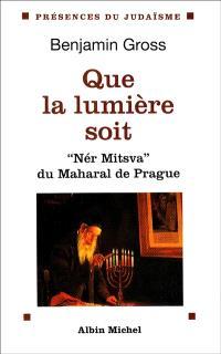 Que la lumière soit : Nér Mitzva, la flamme de la Mitsva du Maharal de Prague : traduction et commentaire