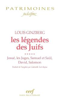 Les légendes des juifs. Volume 5, Josué, les Juges, Samuel et Saül, David, Salomon