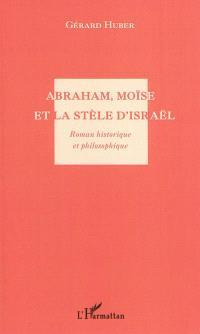 Abraham, Moïse et la stèle d'Israël : roman historique et philosophique