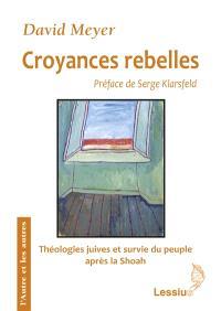 Croyances rebelles : Fackenheim, Rubenstein et Berkovits : théologies juives et survie du peuple juif au crépuscule de la Shoah