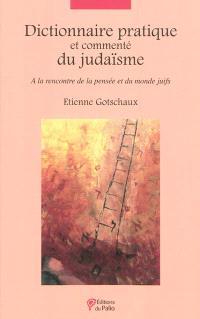 Dictionnaire pratique et commenté du judaïsme : à la rencontre de la pensée et du monde juifs
