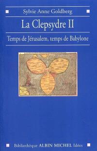 La clepsydre. Volume 2, Temps de Jérusalem, temps de Babylone