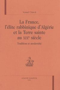 La France, l'élite rabbinique d'Algérie et la Terre sainte au XIXe siècle : tradition et modernité