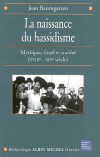La naissance du hassidisme : mystique, rituel et société (XVIIIe-XIXe siècle)