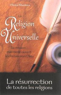 La religion universelle : la résurrection de toutes les religions : sa mission, maintenir ouvert le chemin vers Dieu