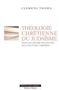 Théologie chrétienne du judaïsme : pour une histoire réconciliée des juifs et des chrétiens