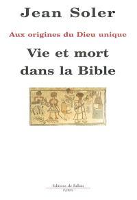 Vie et mort dans la Bible : aux origines du Dieu unique