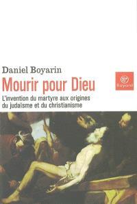 Mourir pour Dieu : l'invention du martyre aux origines du judaïsme et du christianisme