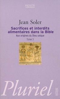 Aux origines du Dieu unique. Volume 3, Sacrifices et interdits alimentaires dans la Bible