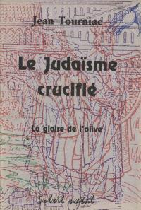 Le judaïsme crucifié : la gloire de l'olive : histoire ancienne et actuelle, les drames et les mépris