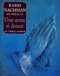 Une arme si douce : prière pour tous les instants : sagesse ancestrale issue des enseignements du maître hassidique