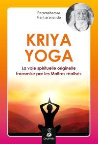 Kriya yoga : la voie spirituelle originelle et authentique transmise par les maîtres réalisés : Babaji, Lahiri Mahasaya, Shriyukteshwarji et Paramahamsa Hariharananda