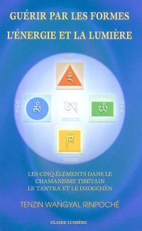 Guérir par les formes, l'énergie et la lumière : les cinq éléments dans le chamanisme tibétain, le Tantra et le Dzogchèn