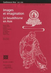 Images et imagination : le bouddhisme en Asie : conférences Iéna, 2007-2008, art, archéologie et anthropologie de l'Asie