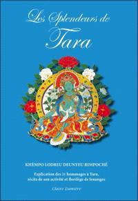 Les splendeurs de Tara : explication des 21 louanges de Tara, récits de son activité et choix de louanges