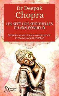 Les sept lois spirituelles du vrai bonheur : simplifier sa vie et voir le monde en soi : le chemin vers l'illumination