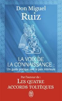 La voix de la connaissance : un guide pratique vers la paix intérieure : un livre de sagesse toltèque