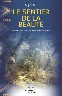 Le sentier de la beauté  : sur les pas de la sagesse amérindienne