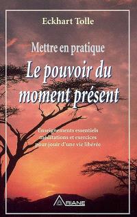 Mettre en pratique le pouvoir du moment présent.  : enseignements essentiels méditations et exercices pour jouir d'une vie libérée