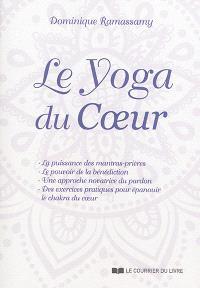 Le yoga du coeur : la puissance des mantras-prières, le pouvoir de la bénédiction, une approche novatrice du pardon, des exercices pratiques pour épanouir le chakra du coeur