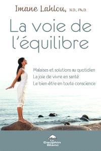 La voie de l'équilibre  : malaises et solutions au quotidien, la joie de vivre en santé, le bien-être en toute conscience