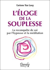 L'éloge de la souplesse : la reconquête de soi par l'hypnose et la méditation