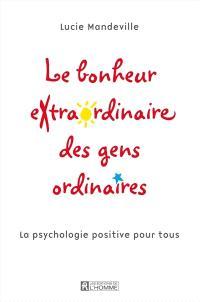 Le bonheur extraordinaire des gens ordinaires  : la psychologie positive pour tous