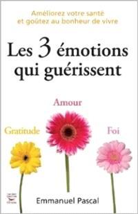 Les 3 émotions qui guérissent : gratitude, amour, foi : améliorez votre santé et goûtez au bonheur de vivre