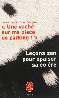 Une vache sur ma place de parking ! : leçons zen pour apaiser sa colère