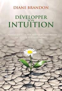 Développer son intuition  : comment éveiller vos aptitudes naturelles en quelques étapes faciles